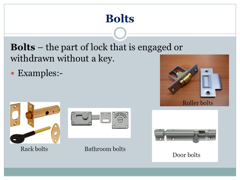 Bolts Bolts – the part of lock that is engaged or withdrawn without a key. Examples:- Roller bolts.