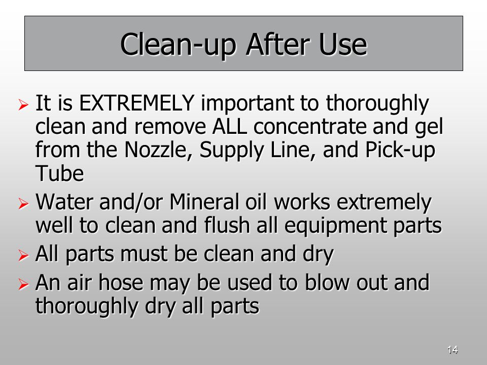 Clean-up After Use It is EXTREMELY important to thoroughly clean and remove ALL concentrate and gel from the Nozzle, Supply Line, and Pick-up Tube.