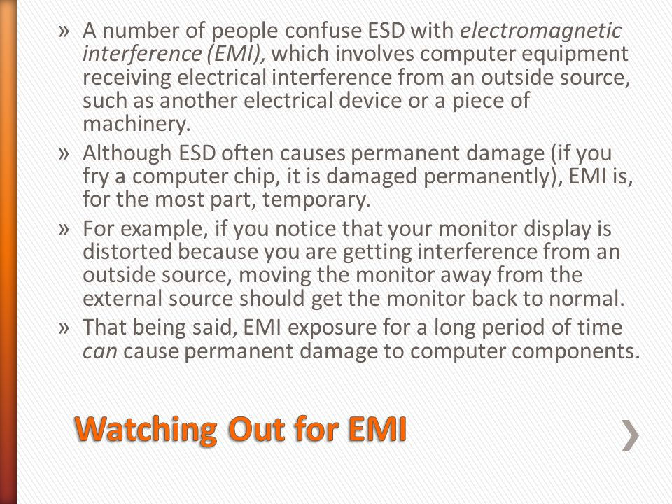 A number of people confuse ESD with electromagnetic interference (EMI), which involves computer equipment receiving electrical interference from an outside source, such as another electrical device or a piece of machinery.