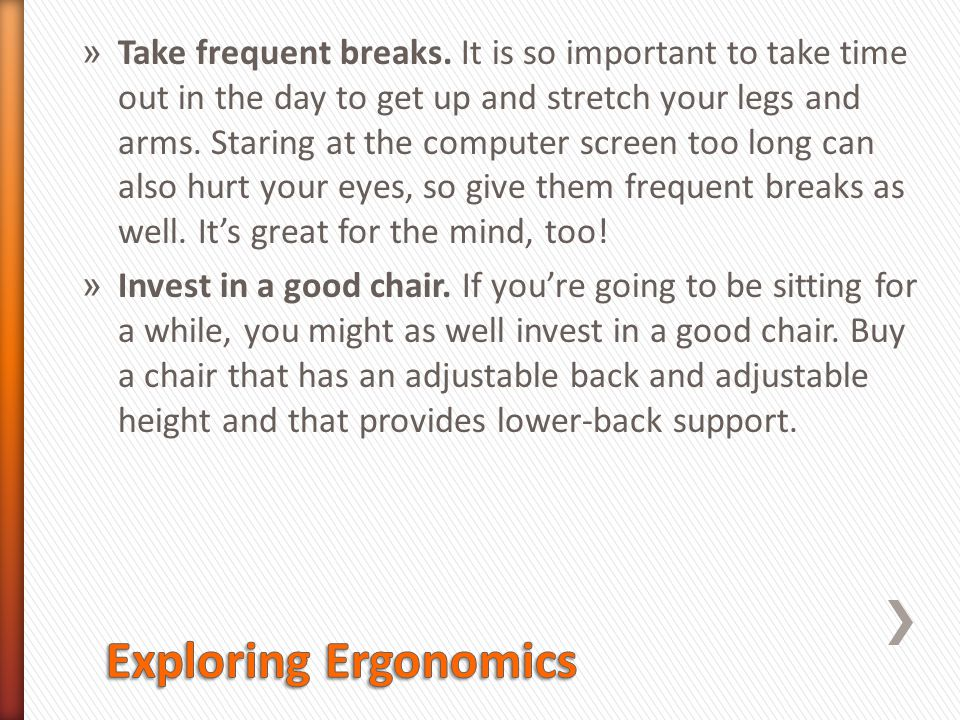Take frequent breaks. It is so important to take time out in the day to get up and stretch your legs and arms. Staring at the computer screen too long can also hurt your eyes, so give them frequent breaks as well. It's great for the mind, too!