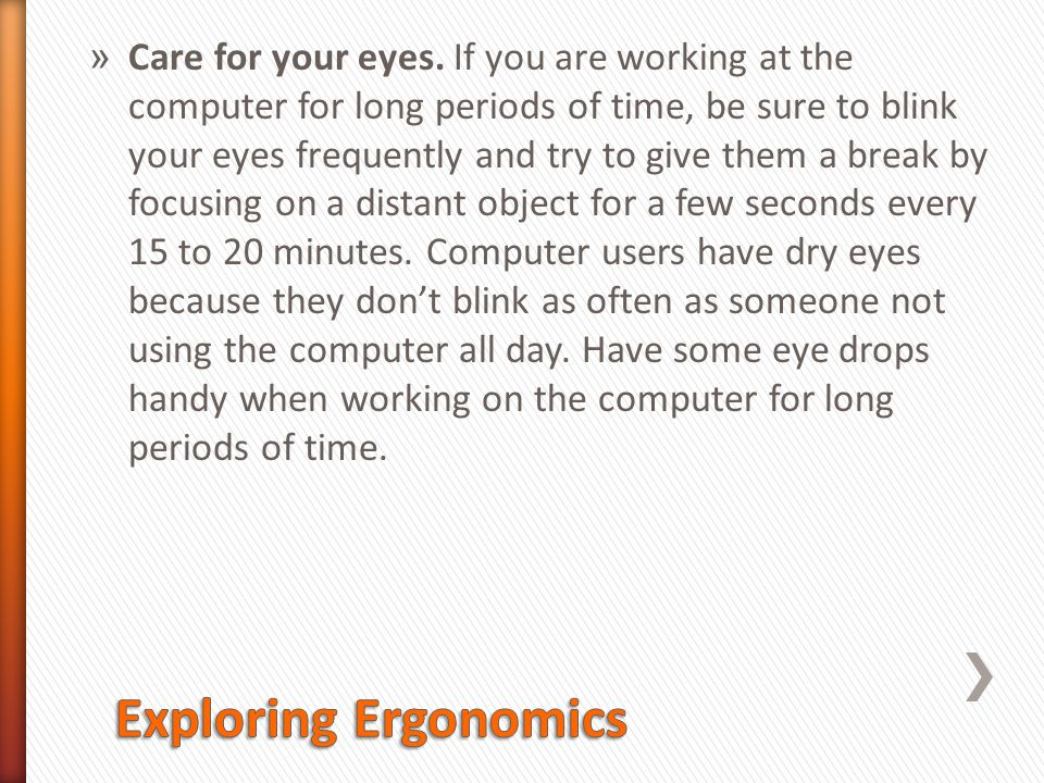 Care for your eyes. If you are working at the computer for long periods of time, be sure to blink your eyes frequently and try to give them a break by focusing on a distant object for a few seconds every 15 to 20 minutes. Computer users have dry eyes because they don't blink as often as someone not using the computer all day. Have some eye drops handy when working on the computer for long periods of time.
