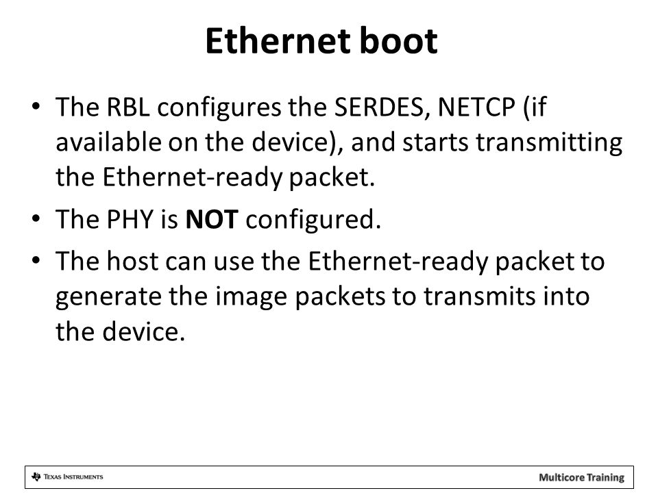 Ethernet boot The RBL configures the SERDES, NETCP (if available on the device), and starts transmitting the Ethernet-ready packet.