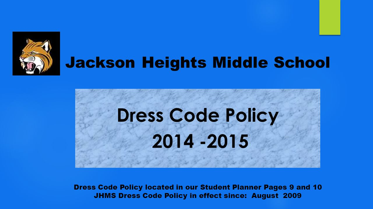 Jackson Heights Middle School Dress Code Policy located in our Student Planner Pages 9 and 10 JHMS Dress Code Policy in effect since: August 2009
