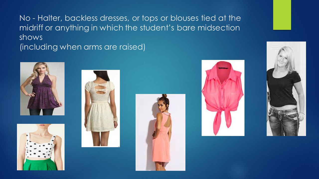 No - Halter, backless dresses, or tops or blouses tied at the midriff or anything in which the student's bare midsection shows (including when arms are raised)