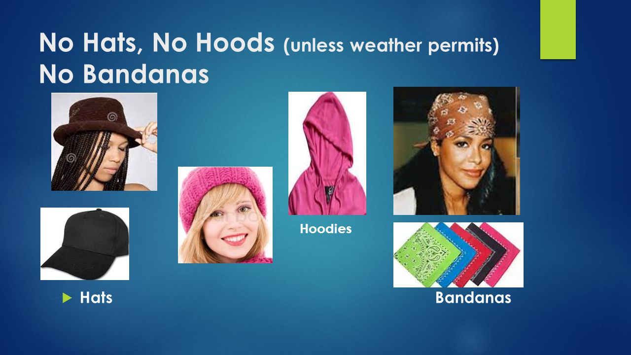 No Hats, No Hoods (unless weather permits) No Bandanas