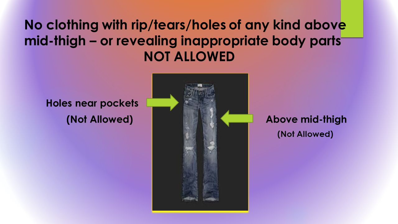 No clothing with rip/tears/holes of any kind above mid-thigh – or revealing inappropriate body parts NOT ALLOWED