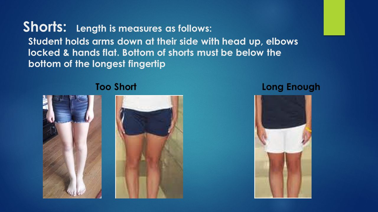 Shorts: Length is measures as follows: Student holds arms down at their side with head up, elbows locked & hands flat. Bottom of shorts must be below the bottom of the longest fingertip