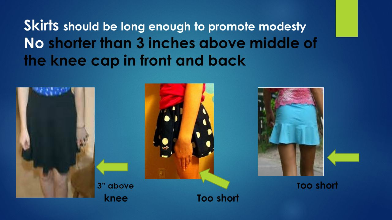 Skirts should be long enough to promote modesty No shorter than 3 inches above middle of the knee cap in front and back 3 above Too short knee Too short