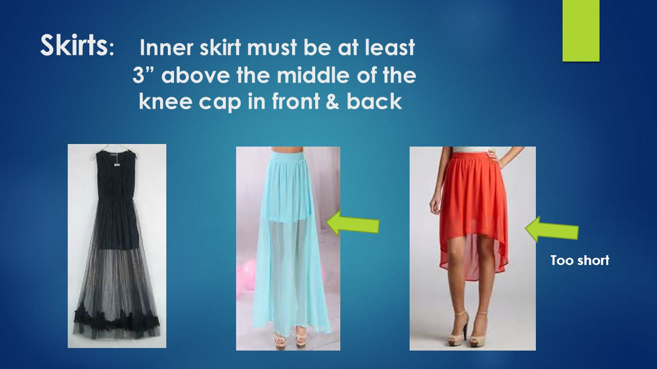 Skirts: Inner skirt must be at least 3 above the middle of the knee cap in front & back