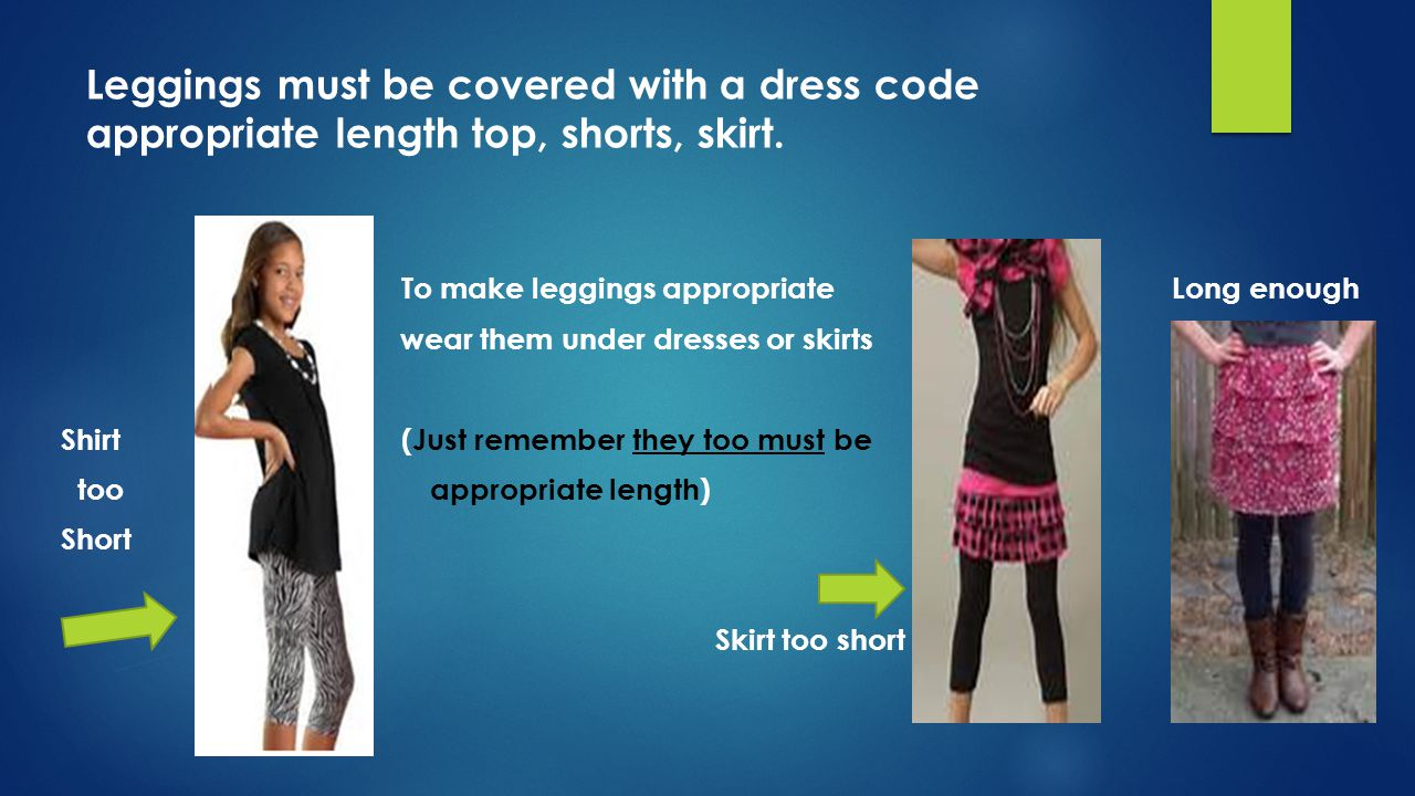 Leggings must be covered with a dress code appropriate length top, shorts, skirt.