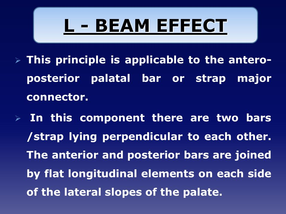 L - BEAM EFFECT This principle is applicable to the antero-posterior palatal bar or strap major connector.