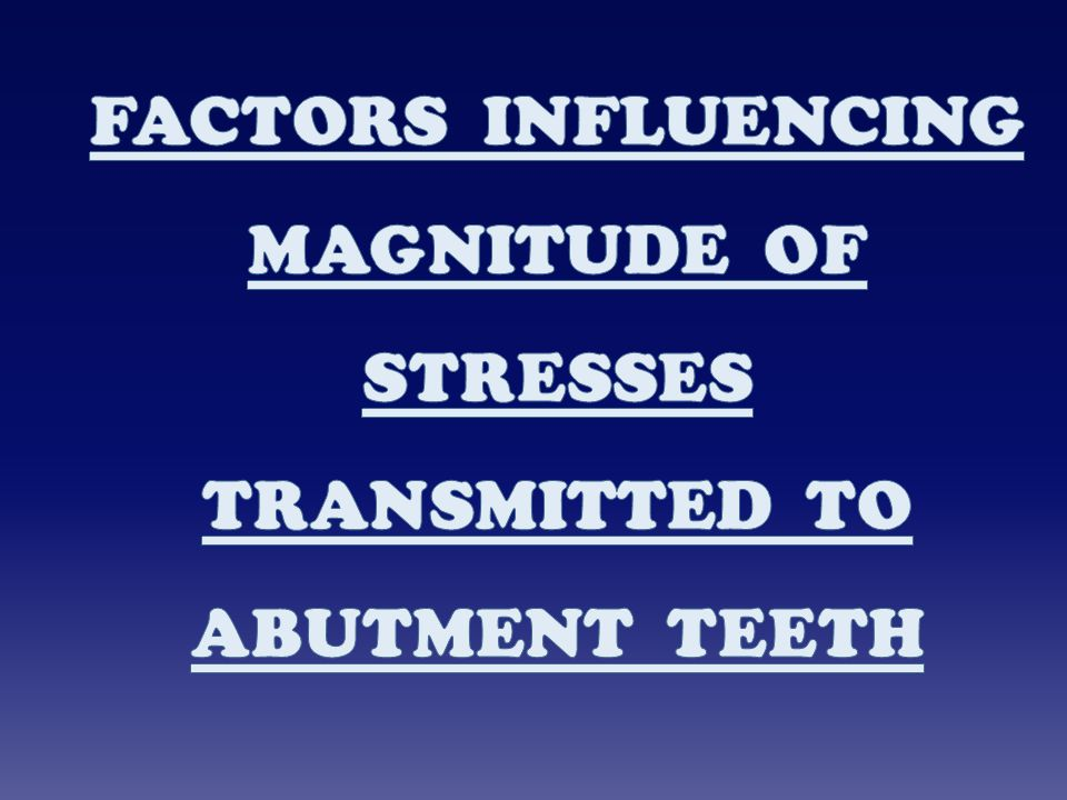 FACTORS INFLUENCING MAGNITUDE OF STRESSES TRANSMITTED TO ABUTMENT TEETH