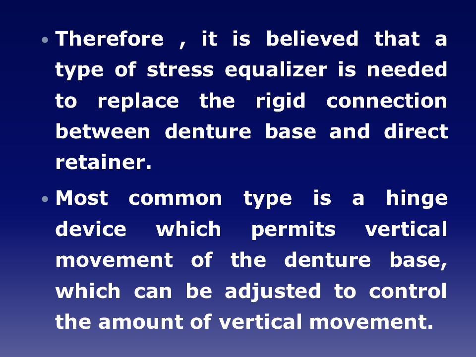 Therefore , it is believed that a type of stress equalizer is needed to replace the rigid connection between denture base and direct retainer.