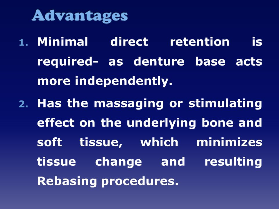 Advantages Minimal direct retention is required- as denture base acts more independently.