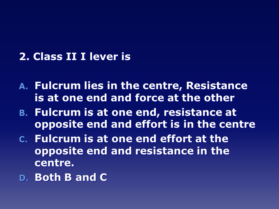 2. Class II I lever is Fulcrum lies in the centre, Resistance is at one end and force at the other.