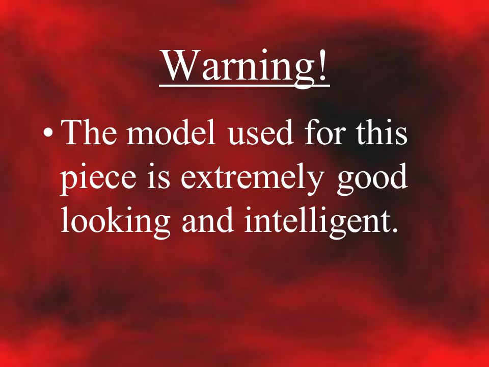 Warning! The model used for this piece is extremely good looking and intelligent.