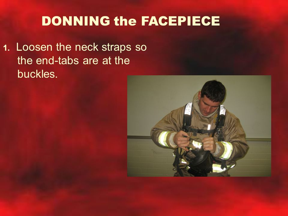 DONNING the FACEPIECE 1. Loosen the neck straps so the end-tabs are at the buckles.