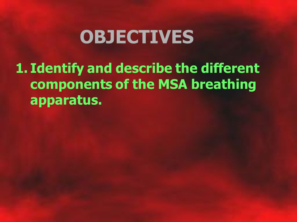 OBJECTIVES Identify and describe the different components of the MSA breathing apparatus.