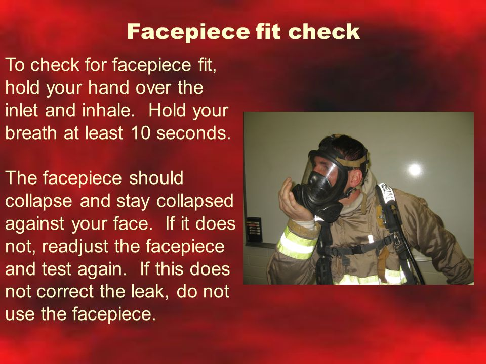 Facepiece fit check To check for facepiece fit, hold your hand over the inlet and inhale. Hold your breath at least 10 seconds.