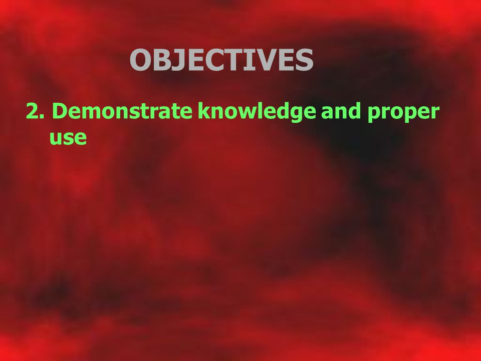 OBJECTIVES 2. Demonstrate knowledge and proper use