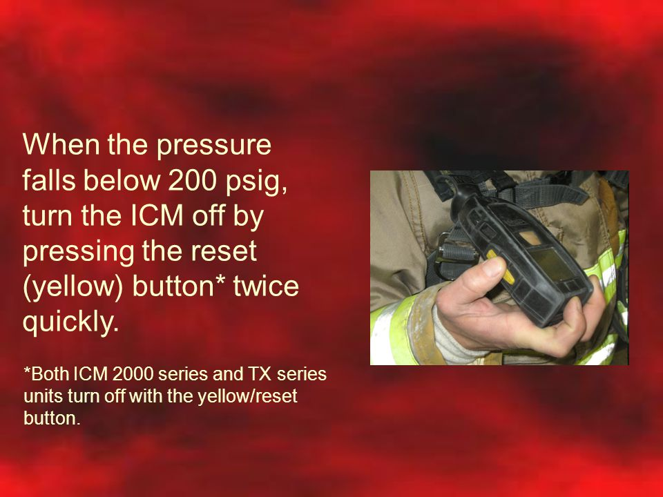 When the pressure falls below 200 psig, turn the ICM off by pressing the reset (yellow) button* twice quickly.