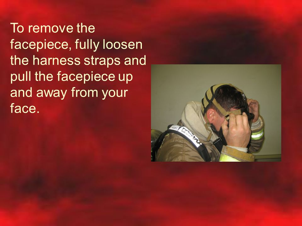 To remove the facepiece, fully loosen the harness straps and pull the facepiece up and away from your face.
