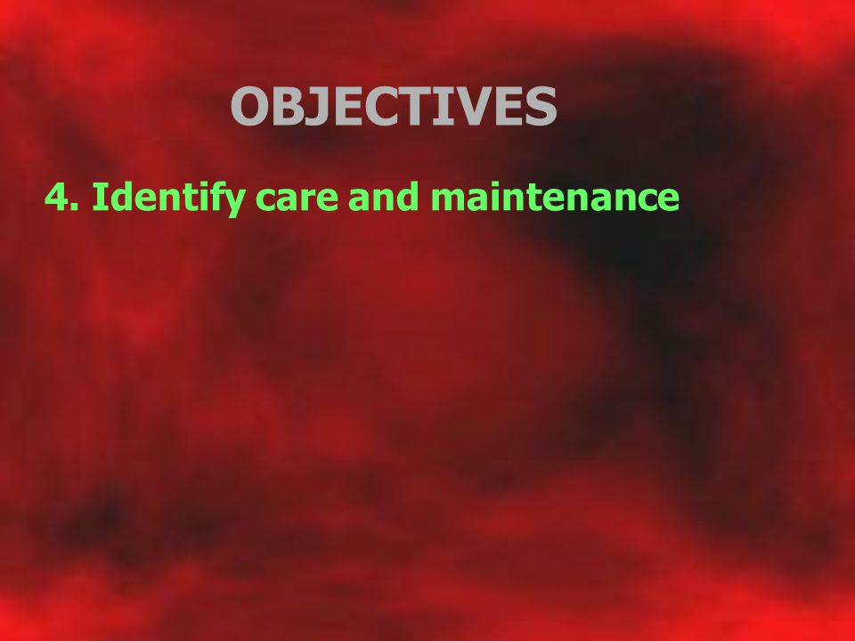 OBJECTIVES 4. Identify care and maintenance