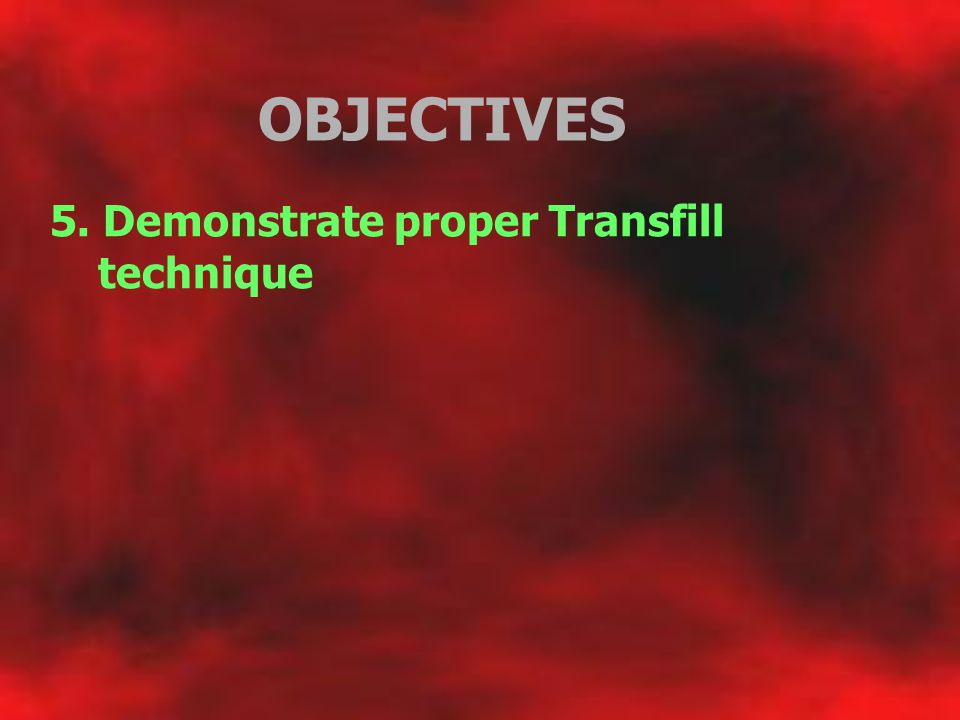 OBJECTIVES 5. Demonstrate proper Transfill technique