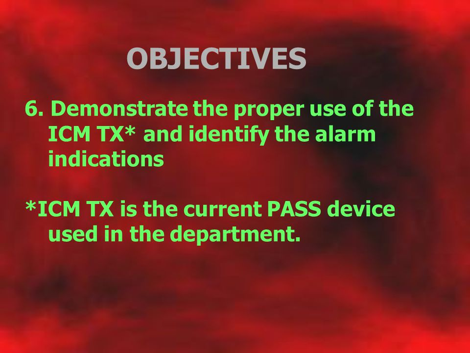 OBJECTIVES 6. Demonstrate the proper use of the ICM TX* and identify the alarm indications.