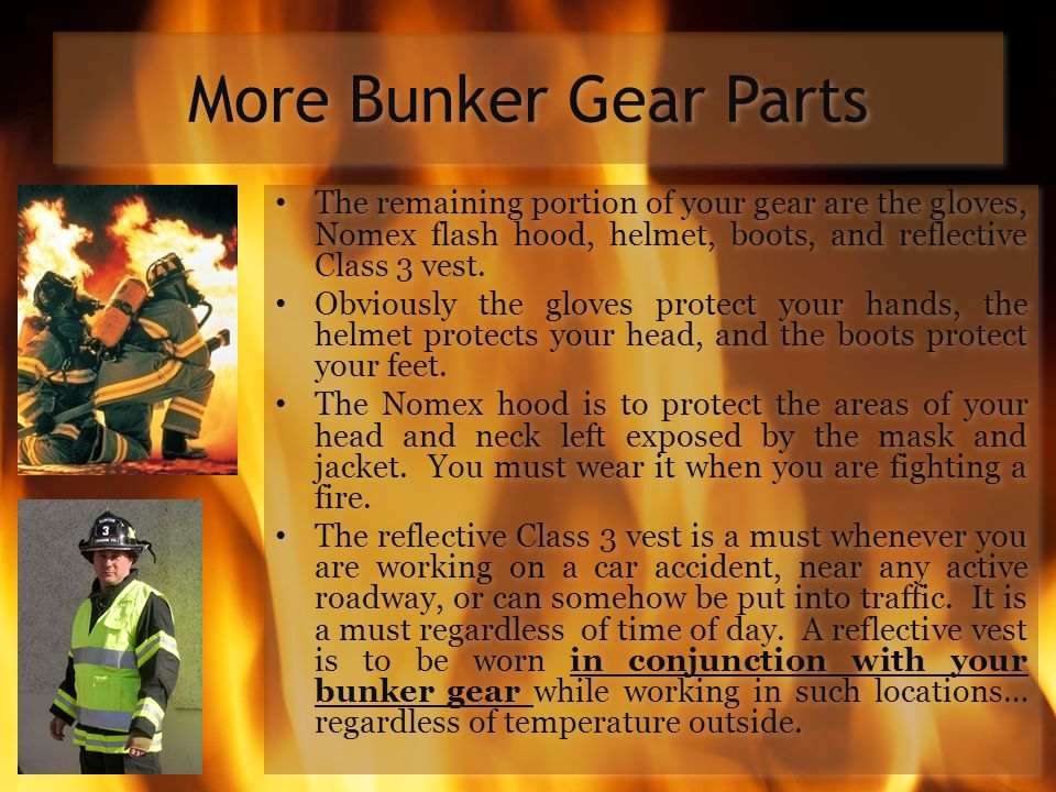 More Bunker Gear Parts The remaining portion of your gear are the gloves, Nomex flash hood, helmet, boots, and reflective Class 3 vest.