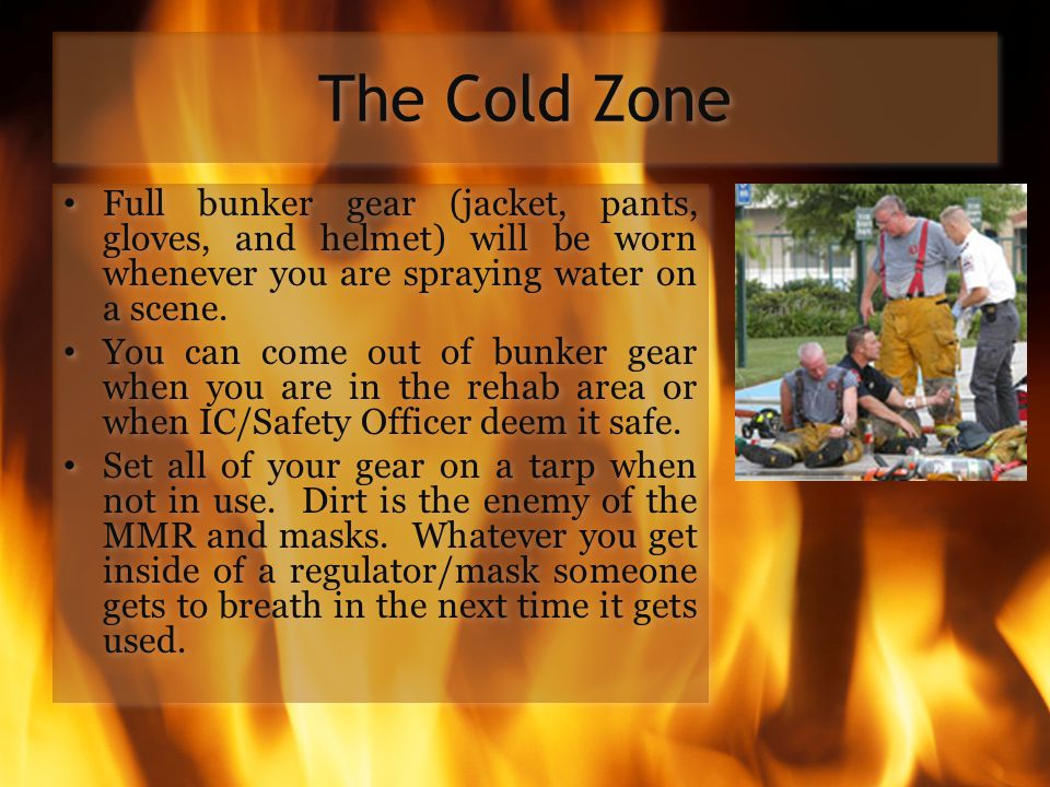 The Cold Zone Full bunker gear (jacket, pants, gloves, and helmet) will be worn whenever you are spraying water on a scene.