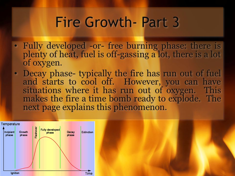 Fire Growth- Part 3 Fully developed -or- free burning phase: there is plenty of heat, fuel is off-gassing a lot, there is a lot of oxygen.