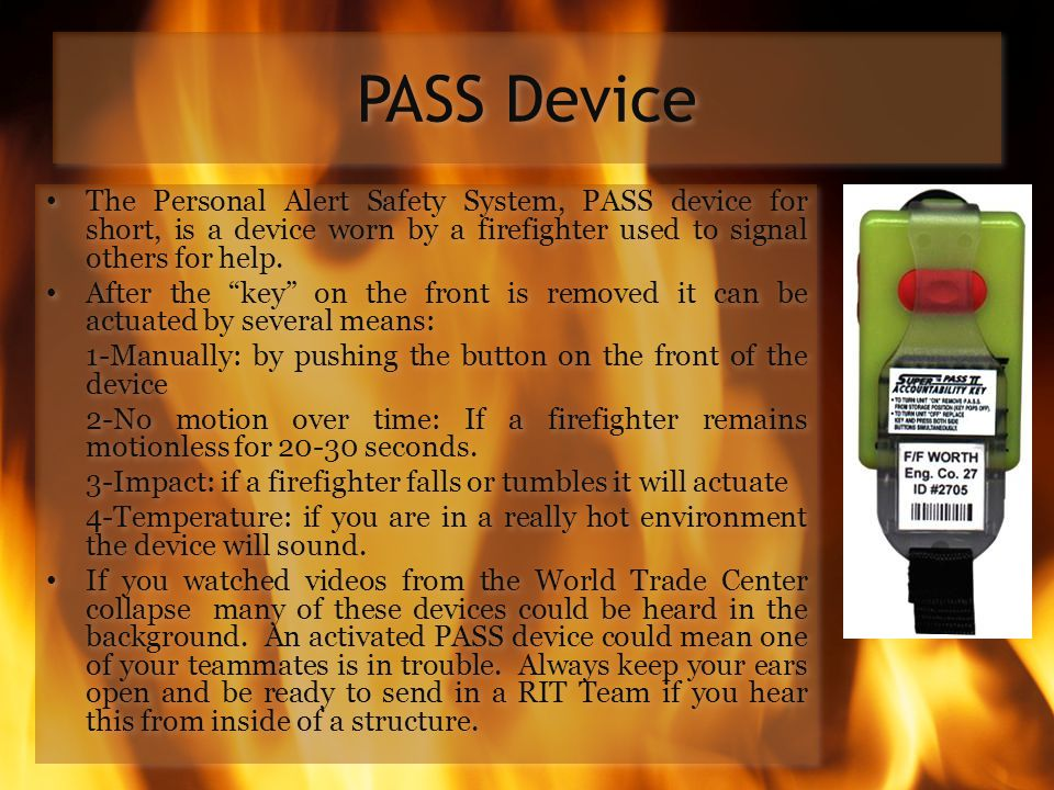 PASS Device The Personal Alert Safety System, PASS device for short, is a device worn by a firefighter used to signal others for help.