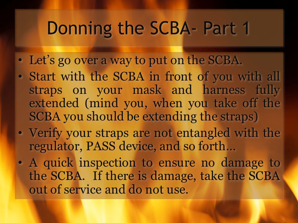 Donning the SCBA- Part 1 Let's go over a way to put on the SCBA.
