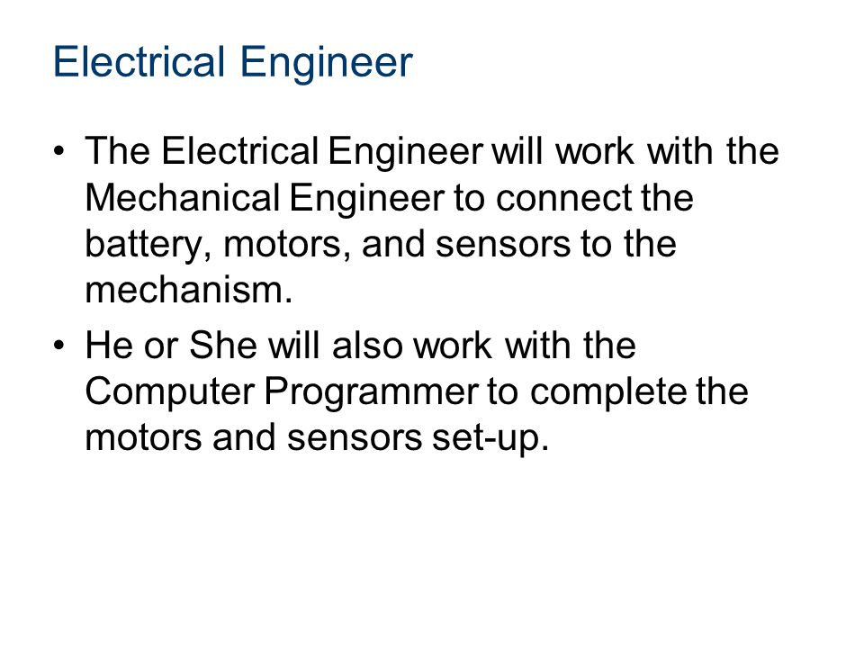 Electrical Engineer The Electrical Engineer will work with the Mechanical Engineer to connect the battery, motors, and sensors to the mechanism.