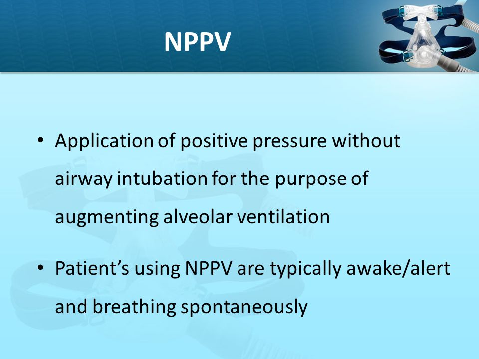 NPPV Application of positive pressure without airway intubation for the purpose of augmenting alveolar ventilation.