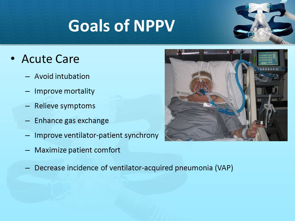 Goals of NPPV Acute Care Avoid intubation Improve mortality