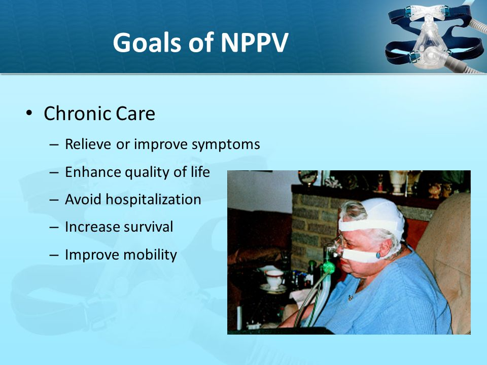 Goals of NPPV Chronic Care Relieve or improve symptoms