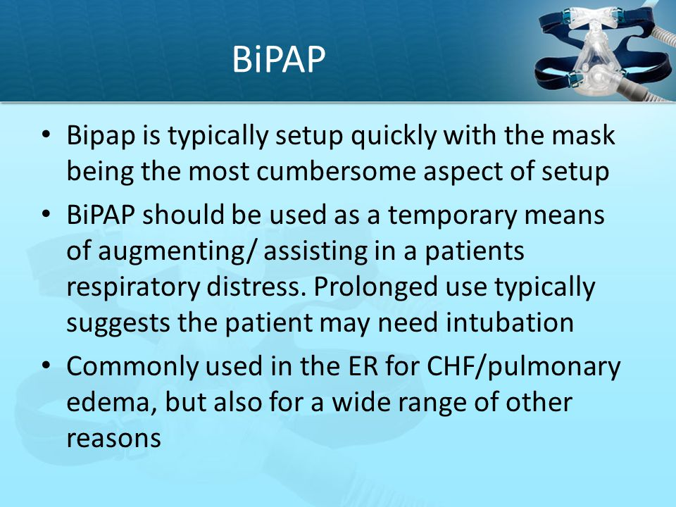 BiPAP Bipap is typically setup quickly with the mask being the most cumbersome aspect of setup.