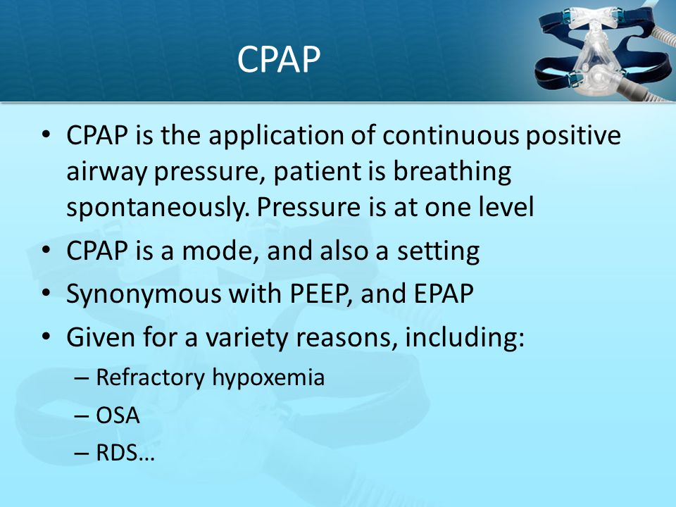 CPAP CPAP is the application of continuous positive airway pressure, patient is breathing spontaneously. Pressure is at one level.