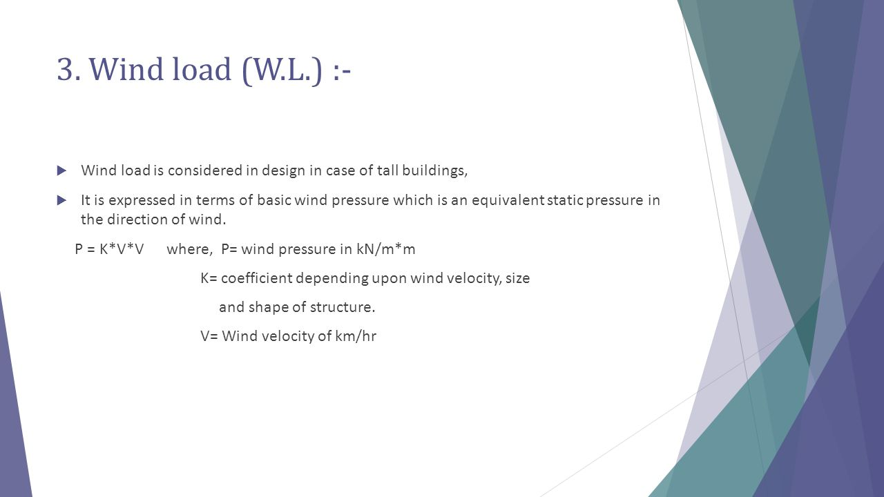 3. Wind load (W.L.) :- Wind load is considered in design in case of tall buildings,