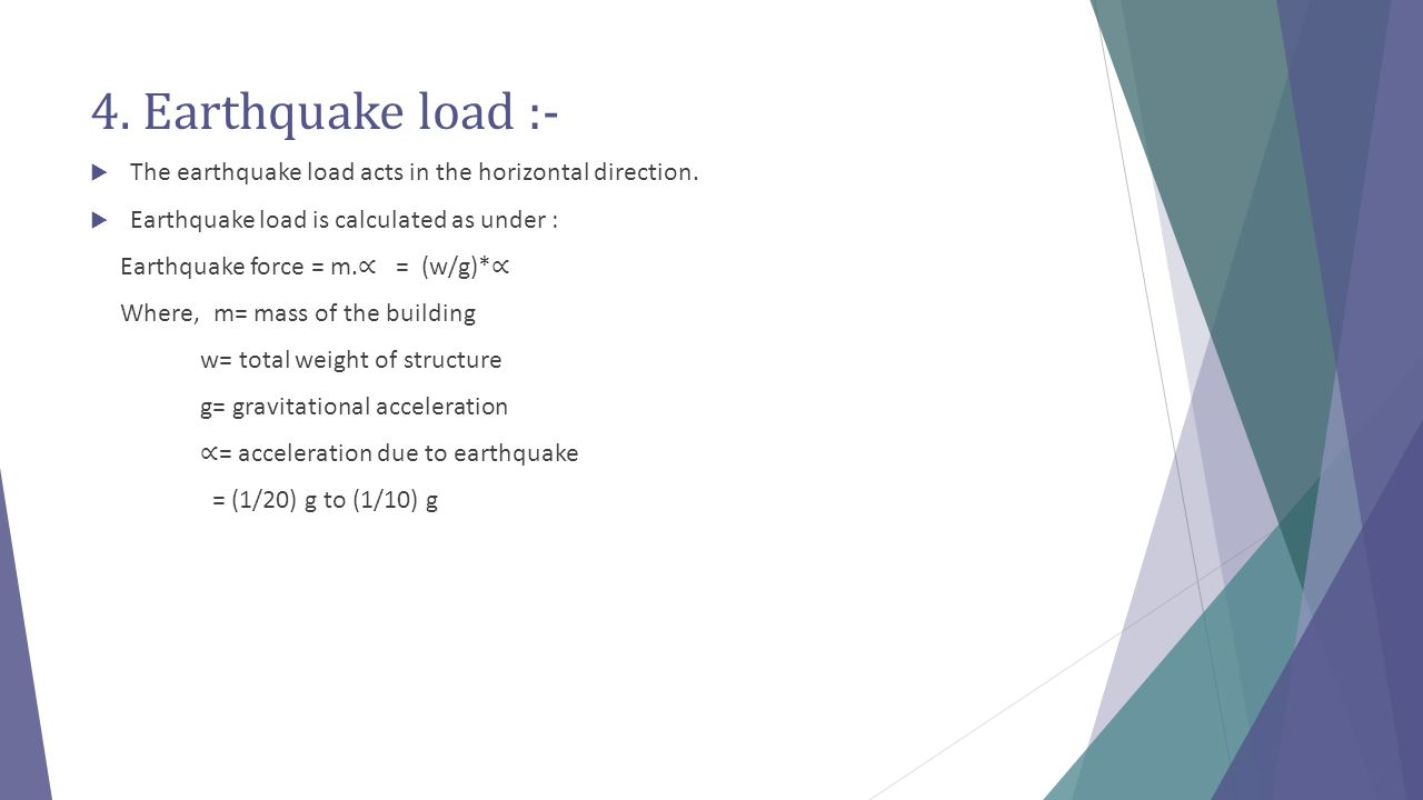 4. Earthquake load :- The earthquake load acts in the horizontal direction. Earthquake load is calculated as under :
