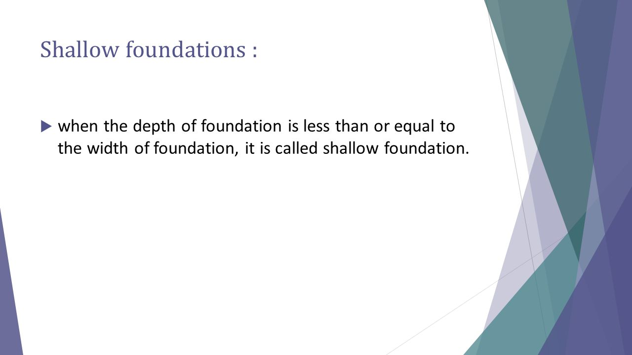 Shallow foundations : when the depth of foundation is less than or equal to the width of foundation, it is called shallow foundation.