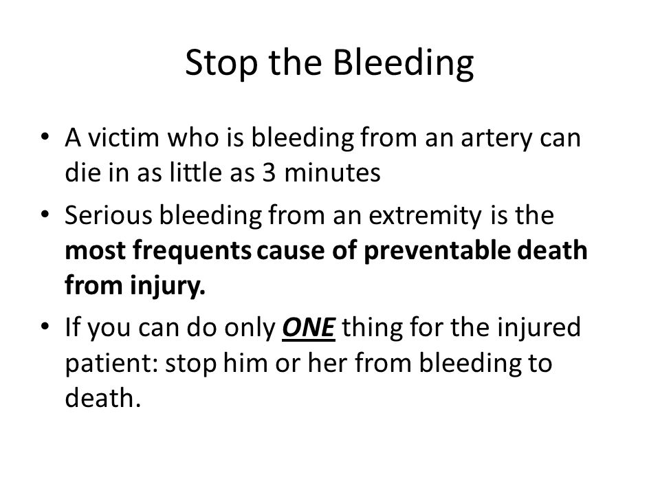 Stop the Bleeding A victim who is bleeding from an artery can die in as little as 3 minutes.
