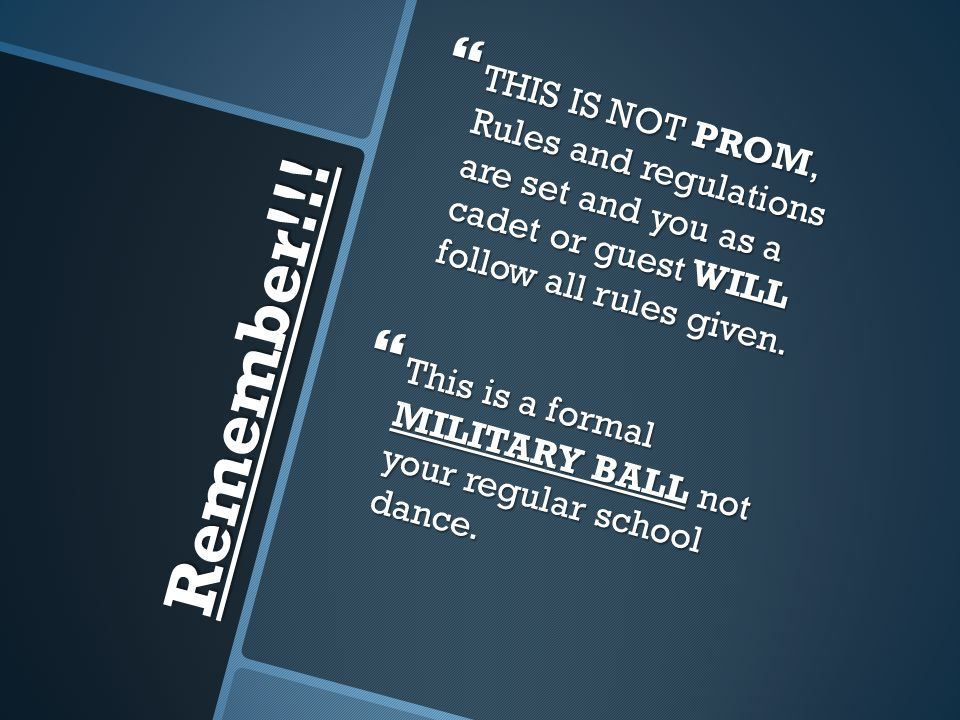 THIS IS NOT PROM, Rules and regulations are set and you as a cadet or guest WILL follow all rules given.