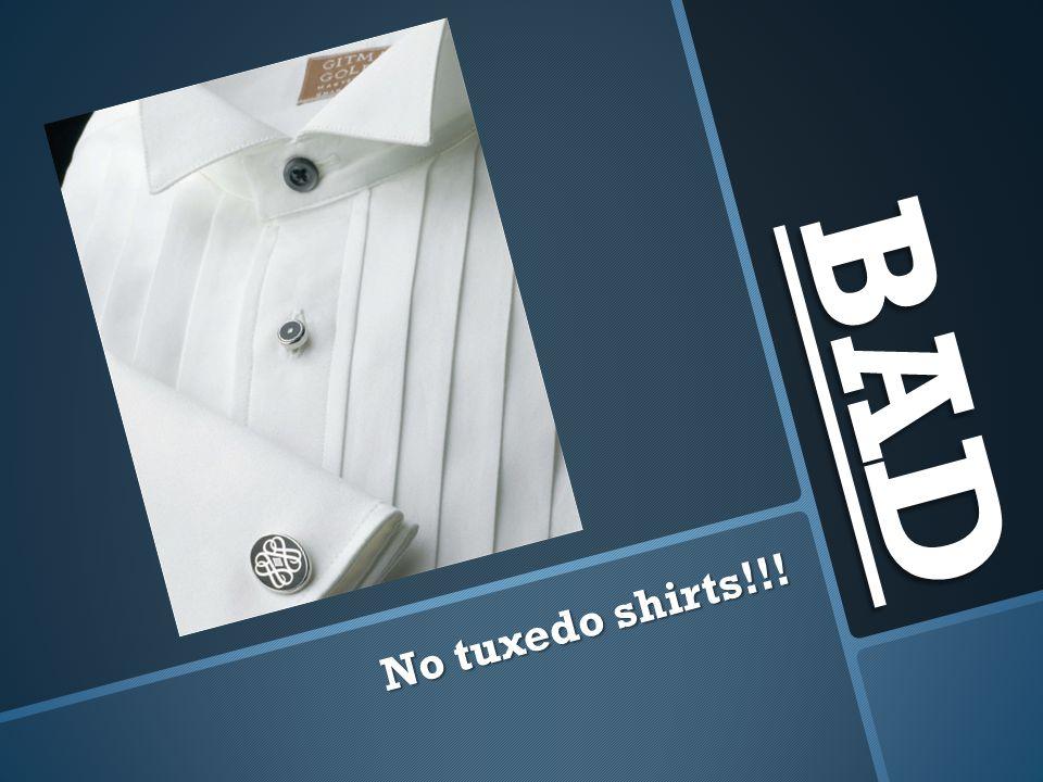 BAD No tuxedo shirts!!!