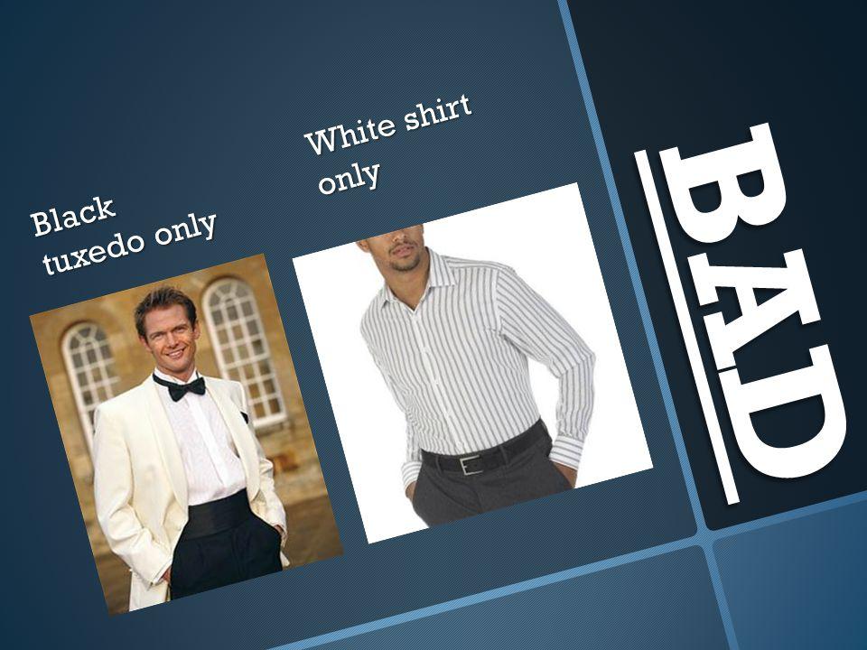 White shirt only Black tuxedo only BAD