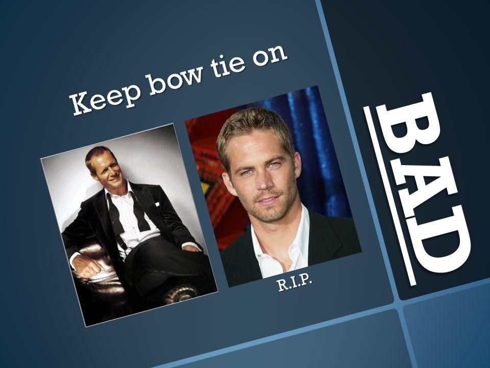 Keep bow tie on BAD R.I.P.