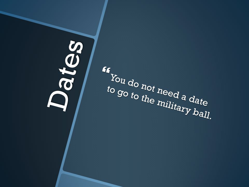 You do not need a date to go to the military ball.