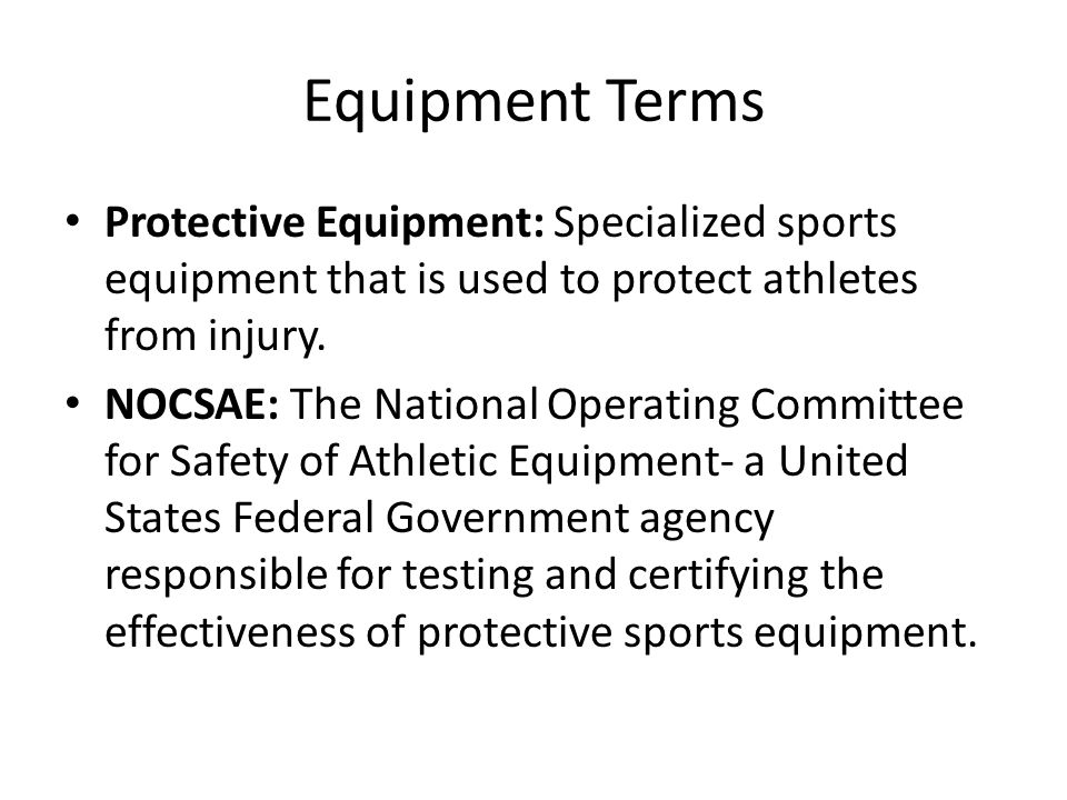 Equipment Terms Protective Equipment: Specialized sports equipment that is used to protect athletes from injury.